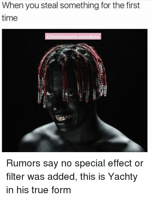 Memes, True, and Time: When you steal something for the first  time  Chromosome overdos Rumors say no special effect or filter was added, this is Yachty in his true form