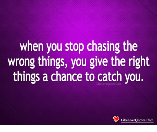When You Stop Chasing The Wrong Things You Give The Right Things A