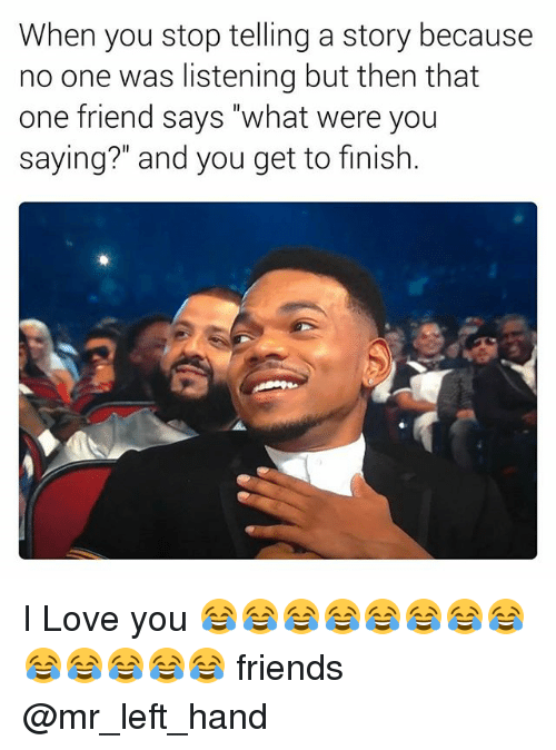"""Friends, Love, and I Love You: When you stop telling a story because  no one was listening but then that  one friend says """"what were you  saying?"""" and you get to finish. I Love you 😂😂😂😂😂😂😂😂😂😂😂😂😂 friends @mr_left_hand"""