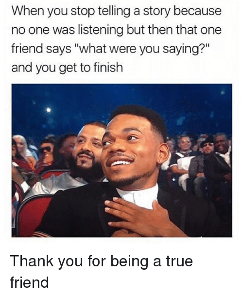 """True, Thank You, and Hood: When you stop telling a story because  no one was listening but then that one  friend says """"what were you saying?""""  and you get to finish Thank you for being a true friend"""