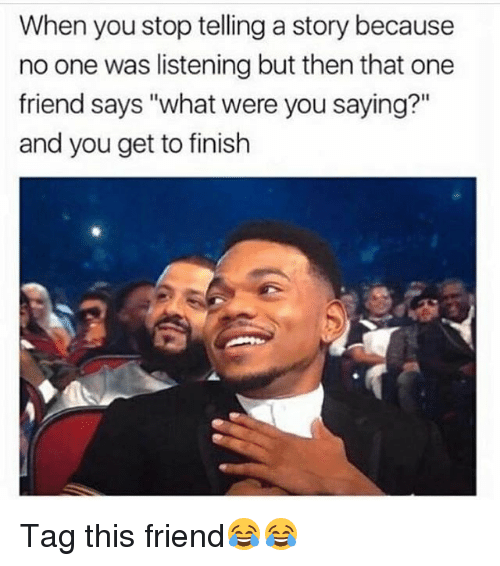 """Funny, One, and Friend: When you stop telling a story because  no one was listening but then that one  friend says """"what were you saying?""""  and you get to finish Tag this friend😂😂"""