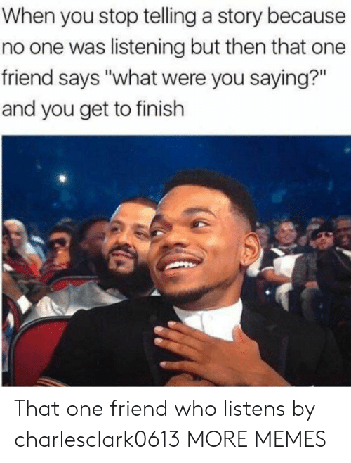 "Dank, Memes, and Target: When you stop telling a story because  no one was listening but then that one  friend says ""what were you saying?""  and you get to finish That one friend who listens by charlesclark0613 MORE MEMES"