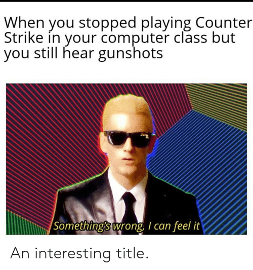 Counter Strike, Computer, and Class: When you stopped playing Counter  Strike in your computer class but  you still hear gunshots  Something's wrong, I can feel it An interesting title.