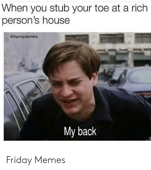 Friday, Memes, and House: When you stub your toe at a rich  person's house  @hennydemiks  My back Friday Memes