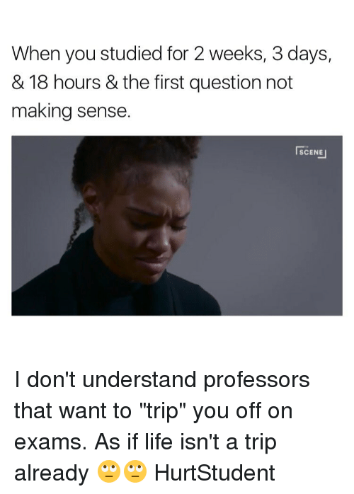 """Memes, 🤖, and Wanted: When you studied for 2 weeks, 3 days,  & 18 hours & the first question not  making sense.  SCENE I don't understand professors that want to """"trip"""" you off on exams. As if life isn't a trip already 🙄🙄 HurtStudent"""
