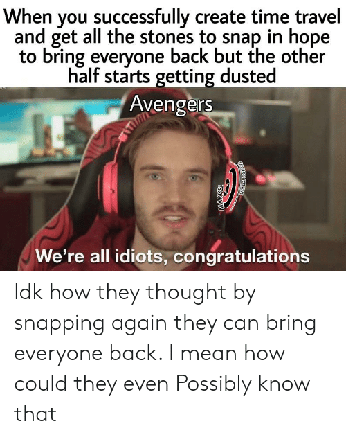 Marvel Comics, Avengers, and Congratulations: When you successfully create time travel  and get all the stones to snap in hope  to bring everyone back but the other  half starts getting dusted  Avengers  We're all idiots, congratulations  MARVEL Idk how they thought by snapping again they can bring everyone back. I mean how could they even Possibly know that