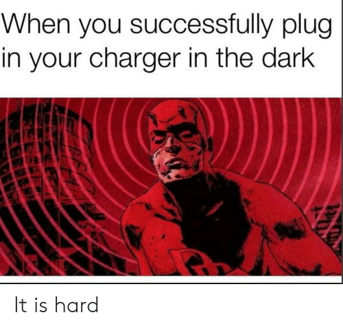 Dark, Charger, and The Dark: When you successfully plug  in your charger in the dark It is hard