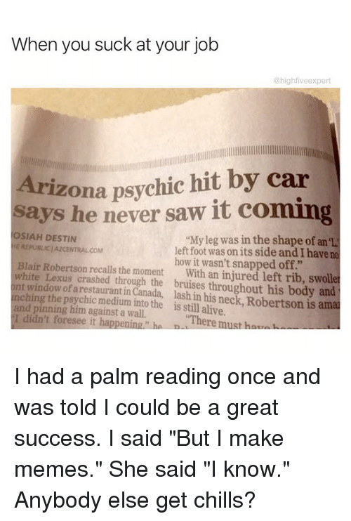 """Alive, Lexus, and Memes: When you suck at your job  @high fiveexpert  Arizona psychic hit by car  says he never saw it coming  OSIAH DESTIN  My leg was in the shape of an el  E REPUBLIC/AZCENTRALCOM  left foot was on its side andIhave no  Blair Robertson how it wasn't snapped off.""""  white recalls the moment  with an injured left rib, swolle  nt Lexus crashed through the bruises throughout his body and  window of arestauranti  lash his neck Robertson is amal  ching the p  the is in alive.  and pinning him against a wall.  still I didn't foresee it happening ha D  """"There must har, I had a palm reading once and was told I could be a great success. I said """"But I make memes."""" She said """"I know."""" Anybody else get chills?"""