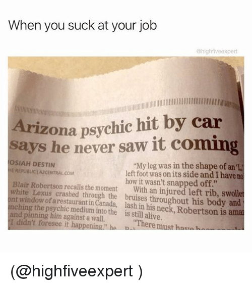 "Alive, Funny, and Lexus: When you suck at your job  @highfive expert  Arizona psychic hit by car  says he never saw it coming  OSIAH DESTIN  ""My leg was in the shape of an el  LEREPUBLICIAZCENTRALCOM  left foot was onits side and I have no  Blair Robertson how it wasn't snapped off.""  white Lexus recalls the moment  With an injured left rib, swolle  ont window of crashed through the throughout his body and  nchin  arestaurantin Canada, and pinning him into the is still alive  is amal  against a There must ha  I didn't foresee it happening ha D (@highfiveexpert )"