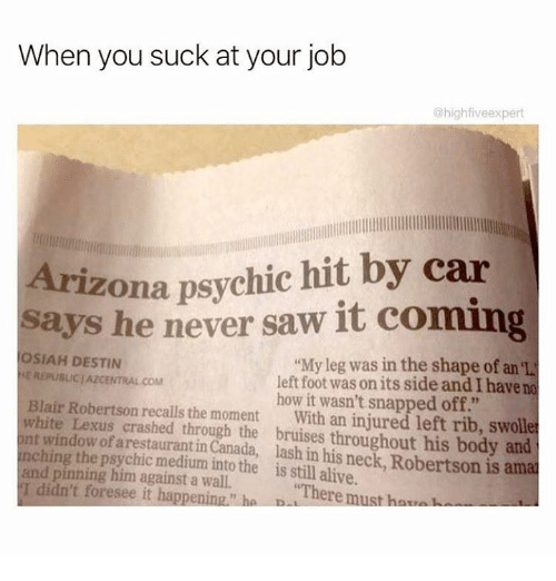 "Alive, Dank, and Lexus: When you suck at your job  @highfiveexpert  Arizona psychic hit by car  says he never saw it coming  OSIAH DESTIN  ""My leg was in the shape of an  REPUBLIC AZCENTRAL COM  left foot was on its side and have no  Blair Robertson how it wasn't snapped off.""  white recalls the moment  With an injured left rib, swolle  nching Lexus crashed through the throughout his body and  window of arestaurantin  lash his is ama  the into the is still alive.  pinning him against a ""There must hav  didn't foresee it happening"