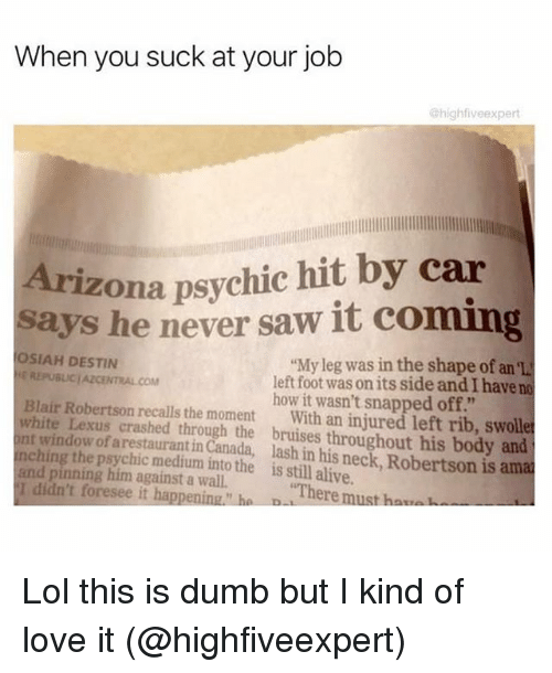 "Alive, Dumb, and Funny: When you suck at your job  @highfiveexpert  Arizona psychic hit by car  says he never saw it coming  SIAH DESTIN  ""My leg was in the shape of an el  REPUBLJCIAZCENTRALCOM  left foot wasonits side and I have no  Blair Robertson how it wasn't snapped off.""  white Lexus recalls the moment  With an injured left rib, swoll  int of crashed through the bruises throughout his body and  ching arestauranti  Canada, lash in his is amat  and pinning medium into the is alive.  I didn't him against a wall.  ""There  h  foresee it happening h  must Lol this is dumb but I kind of love it (@highfiveexpert)"