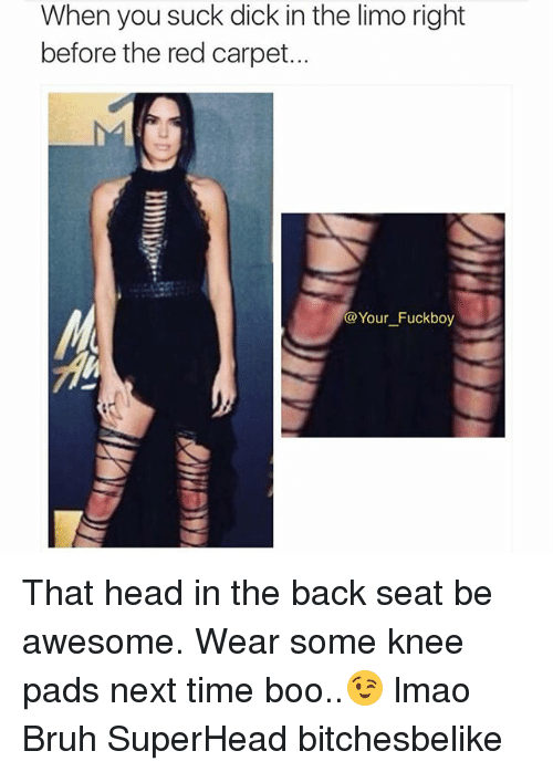 Fuckboys go suck dick When You Suck Dick In Thelimo Right Before The Red Carpet Your Fuckboy That Head In The Back Seat Be Awesome Wear Some Knee Pads Next Time Boo Lmao Bruh Superhead Bitchesbelike