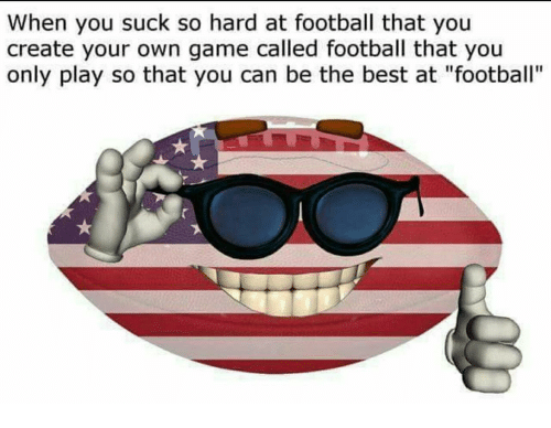 """Football, Best, and Game: When you suck so hard at football that you  create your own game called football that you  only play so that you can be the best at """"football"""""""