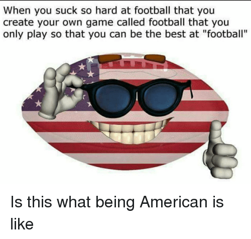 """Football, American, and Best: When you suck so hard at football that you  create your own game called football that you  only play so that you can be the best at """"football"""" Is this what being American is like"""
