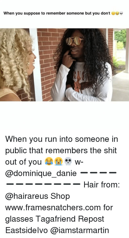 Memes, Run, and Shit: when you suppose to remember someone but you don't  u suppose to remember someone but you dont When you run into someone in public that remembers the shit out of you 😂😭💀 w- @dominique_danie ➖➖➖➖➖➖➖➖➖➖➖➖ Hair from: @hairareus Shop www.framesnatchers.com for glasses Tagafriend Repost EastsideIvo @iamstarmartin