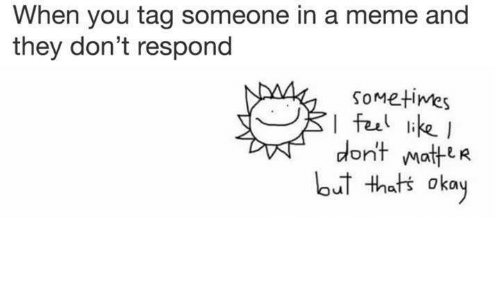Meme, Okay, and Tag Someone: When you tag someone in a meme and  they don't respond  Sometimes  I feal ikeI  don't Matte R  ot thats okay