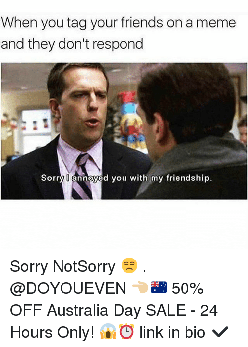Friends, Gym, and Meme: When you tag your friends on a meme  and they don't respond  Sorry U annoyed you with my friendship Sorry NotSorry 😒 . @DOYOUEVEN 👈🏼🇦🇺 50% OFF Australia Day SALE - 24 Hours Only! 😱⏰ link in bio ✔️