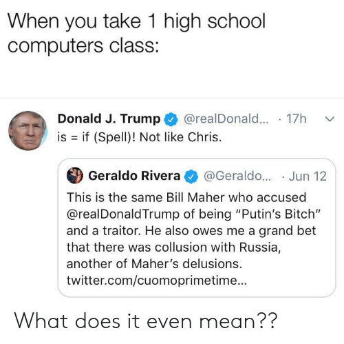 """Bitch, Computers, and Reddit: When you take 1 high school  computers class:  Donald J. Trump  @realDonal... 17  is if (Spell)! Not like Chris.  Geraldo Rivera  @Geraldo... Jun 12  This is the same Bill Maher who accused  @realDonaldTrump of being """"Putin's Bitch""""  and a traitor. He also owes me a grand bet  that there was collusion with Russia,  another of Maher's delusions.  twitter.com/cuomoprimetime... What does it even mean??"""