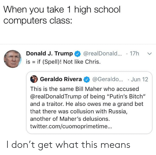 "Bitch, Computers, and School: When you take 1 high school  computers class:  Donald J. Trump  @realDonal... 17  is if (Spell)! Not like Chris.  Geraldo Rivera  @Geraldo... Jun 12  This is the same Bill Maher who accused  @realDonaldTrump of being ""Putin's Bitch""  and a traitor. He also owes me a grand bet  that there was collusion with Russia,  another of Maher's delusions.  twitter.com/cuomoprimetime... I don't get what this means"