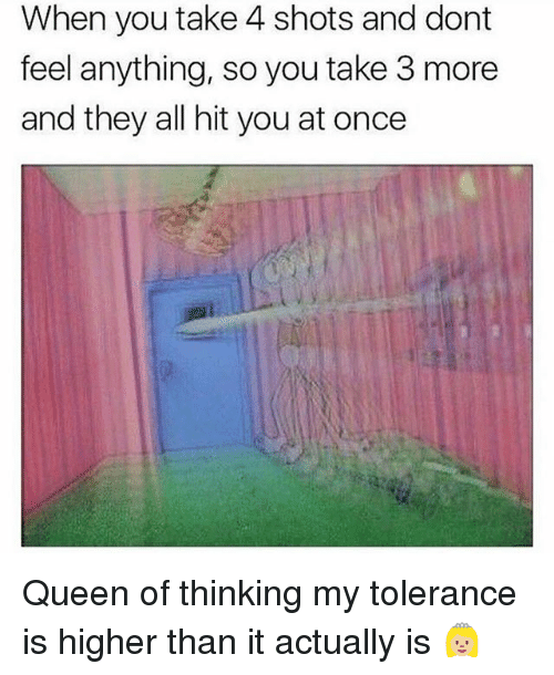 Queen, Girl Memes, and Once: When you take 4 shots and dont  feel anything, so you take 3 more  and they all hit you at once Queen of thinking my tolerance is higher than it actually is 👸🏼