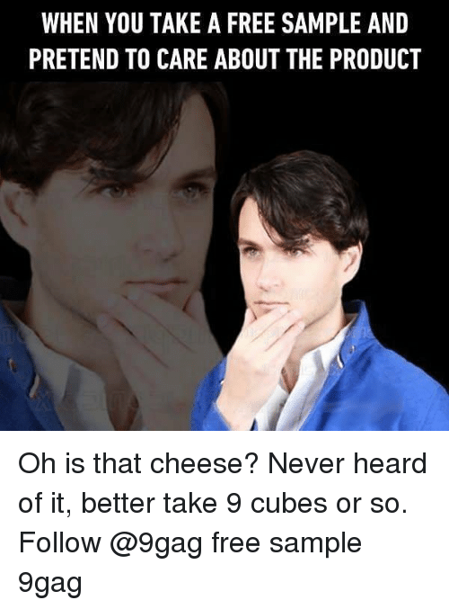 9gag, Memes, and Free: WHEN YOU TAKE A FREE SAMPLE AND  PRETEND TO CARE ABOUT THE PRODUCT Oh is that cheese? Never heard of it, better take 9 cubes or so. Follow @9gag free sample 9gag