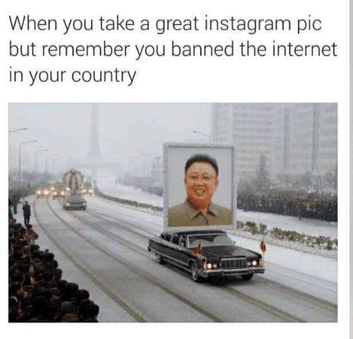 Instagram, Internet, and The Internet: When you take a great instagram pic  but remember you banned the internet  in your country