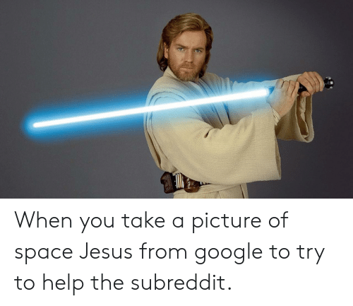 When You Take A Picture Of Space Jesus From Google To Try To Help