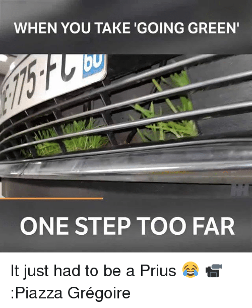 Memes, 🤖, and Prius: WHEN YOU TAKE 'GOING GREEN  bu  ONE STEP TOO FAR It just had to be a Prius 😂 📹:Piazza Grégoire