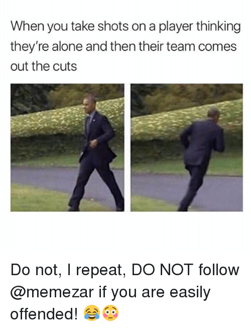 Being Alone, Memes, and 🤖: When you take shots on a player thinking  they're alone and then their team comes  out the cuts Do not, I repeat, DO NOT follow @memezar if you are easily offended! 😂😳