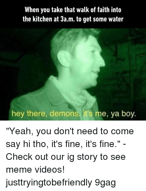"""9gag, Meme, and Memes: When you take that walk of faith into  the kitchen at 3a.m. to get some water  hey there, demons, it's me, ya boy. """"Yeah, you don't need to come say hi tho, it's fine, it's fine."""" - Check out our ig story to see meme videos! justtryingtobefriendly 9gag"""
