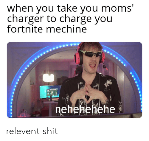 Moms, Shit, and Charger: when you take you moms'  charger to charge you  fortnite mechine  nehehehehe  NP relevent shit