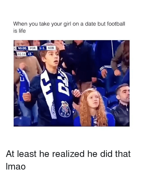 Football, Life, and Lmao: When you take your girl on a date but football  is life  90:00  POR  1-1  KOB  02:16  ◆3 At least he realized he did that lmao