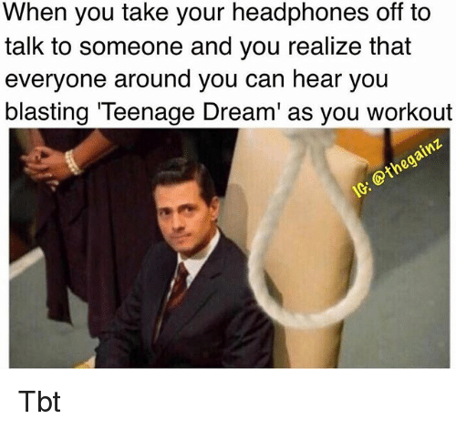 Memes, Tbt, and Headphones: When you take your headphones off to  talk to someone and you realize that  everyone around you can hear you  blasting Teenage Dream' as you workout  IG: @thegainz Tbt