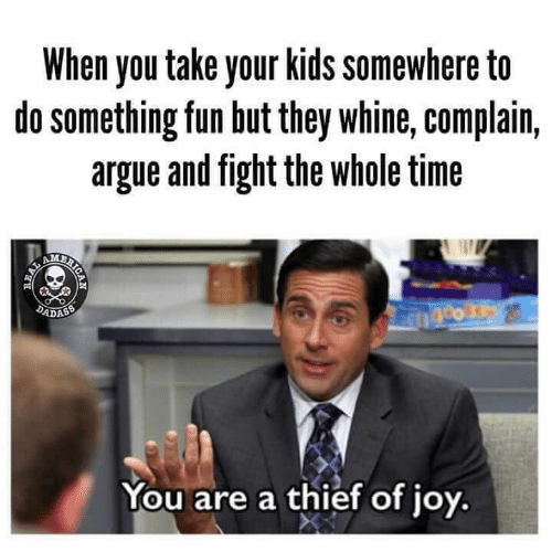 Arguing, Dank, and Kids: When you take your kids somewhere to  do something fun but they whine, complain,  argue and fight the whole time  2  ADASS  You are a thief of joy,