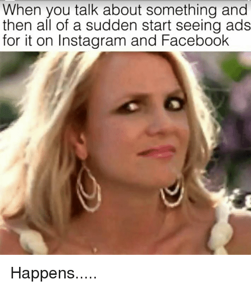 Facebook, Instagram, and Memes: When you talk about something and  then all of a sudden start seeing ads  for it on Instagram and Facebook Happens.....