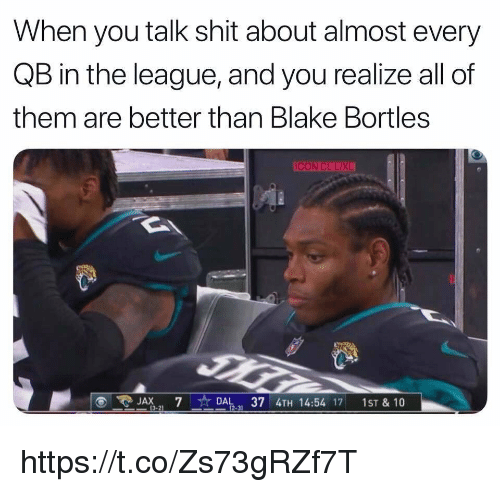 Shit, The League, and League: When you talk shit about almost every  QB in the league, and you realize all of  them are better than Blake Bortles  ICON CLUXL  JAX7  DAL,37 4TH 14:54 17 1ST &10  3-21 https://t.co/Zs73gRZf7T