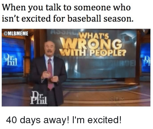 Baseball, Mlb, and Who: When you talk to someone who  isn't excited for baseball season.  MLBMEME 40 days away! I'm excited!