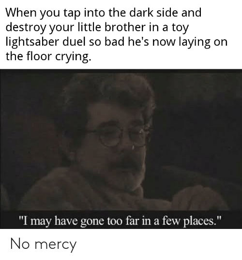 """Bad, Crying, and Lightsaber: When you tap into the dark side and  destroy your little brother in a toy  lightsaber duel so bad he's now laying on  the floor crying.  """"I may have gone too far in a few places."""" No mercy"""