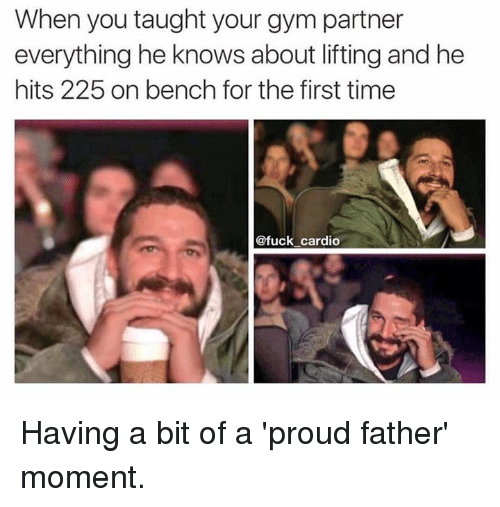 Gym, Fuck, and Time: When you taught your gym partner  everything he knows about lifting and he  hits 225 on bench for the first time  @fuck cardio Having a bit of a 'proud father' moment.