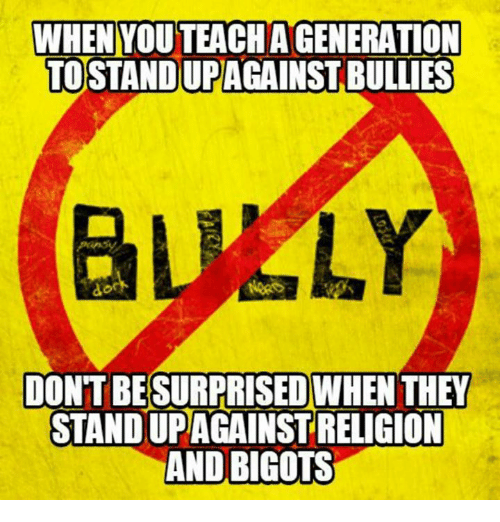 Memes, 🤖, and They: WHEN YOU TEACHAGENERATION  TO STANDUPAGAINST BULLIES  DONTBESURPRISEDWHEN THEY  STANDUPAGAINSTRELIGION  AND BIGOTS