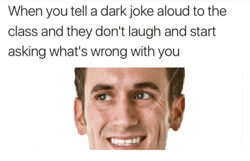 Asking, Dark, and Class: When you tell a dark joke aloud to the  class and they don't laugh and start  asking what's wrong with you
