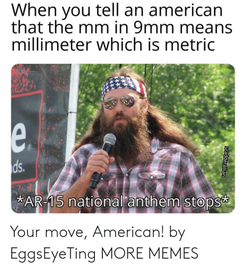 Dank, Memes, and Target: When you tell an american  that the mm in 9mm means  millimeter which is metric  e.  ds.  AR-15 national anthem stops  uadderallian Your move, American! by EggsEyeTing MORE MEMES