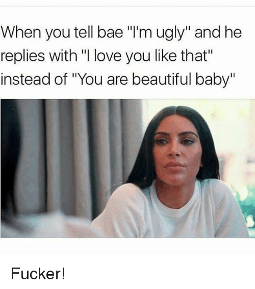 "Bae, Beautiful, and Love: When you tell bae ""I'm ugly"" and he  replies with ""I love you like that""  instead of ""You are beautiful baby"" Fucker!"