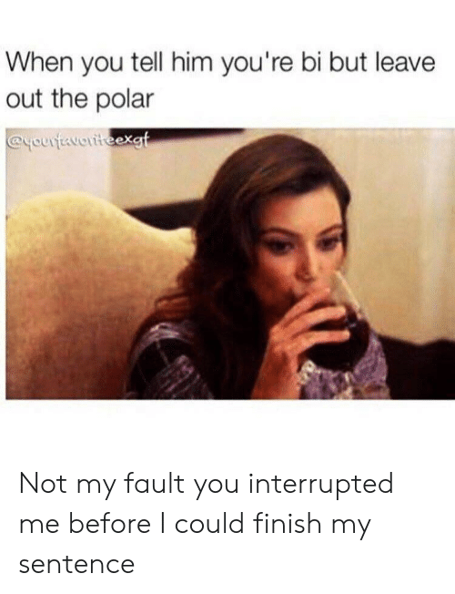 Him, You, and When You: When you tell him you're bi but leave  out the polar  @youtavoriteexgt Not my fault you interrupted me before I could finish my sentence