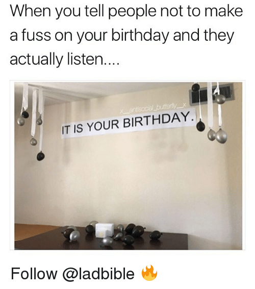 Birthday, Memes, and 🤖: When you tell people not to make  a fuss on your birthday and they  actually listen....  IT IS YOUR BIRTHDAY. Follow @ladbible 🔥