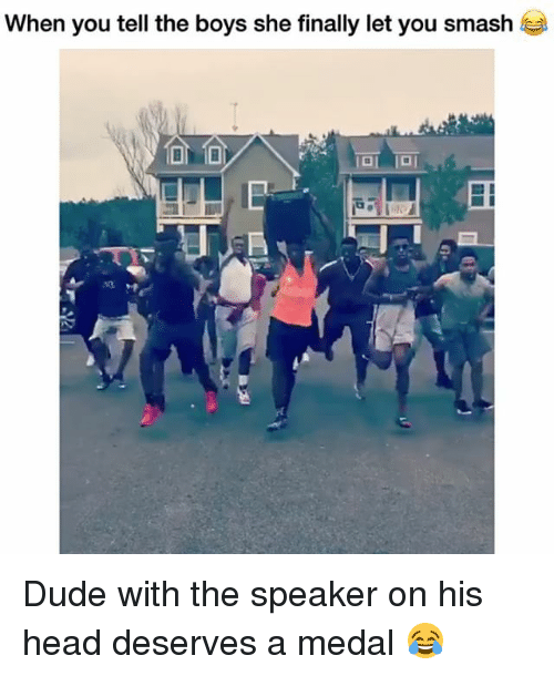 Dude, Funny, and Head: When you tell the boys she finally let you smash Dude with the speaker on his head deserves a medal 😂
