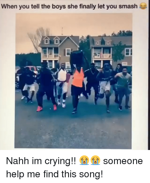 Crying, Funny, and Smashing: When you tell the boys she finally let you smash Nahh im crying!! 😭😭 someone help me find this song!