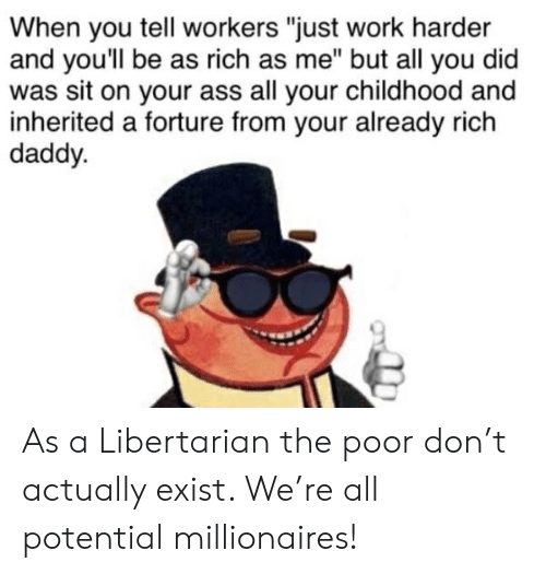 "Ass, Work, and Libertarian: When you tell workers ""just work harder  and you'll be as rich as me"" but all you did  was sit on your ass all your childhood and  inherited a forture from your already rich  daddy. As a Libertarian the poor don't actually exist. We're all potential millionaires!"