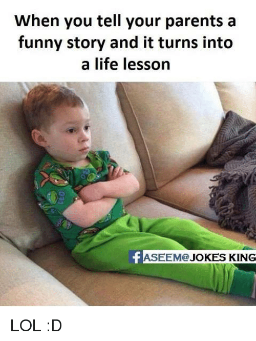 Memes, 🤖, and Funny Story: When you tell your parents a  funny story and it turns into  a life lesson  EEM@  JOKES KING LOL :D