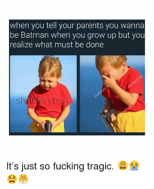 Batman, Fucking, and Memes: when you tell your parents you wanna  be Batman when you grow up but you  realize what must be done  shüterstsc It's just so fucking tragic. 😩😭😫😤